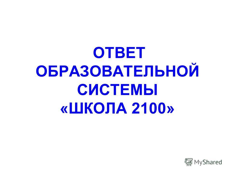 ОТВЕТ ОБРАЗОВАТЕЛЬНОЙ СИСТЕМЫ «ШКОЛА 2100»