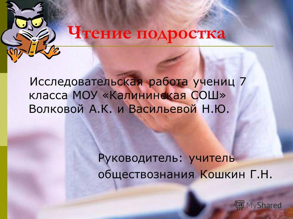 Чтение подростка Исследовательская работа учениц 7 класса МОУ «Калининская СОШ» Волковой А.К. и Васильевой Н.Ю. Руководитель: учитель обществознания Кошкин Г.Н.