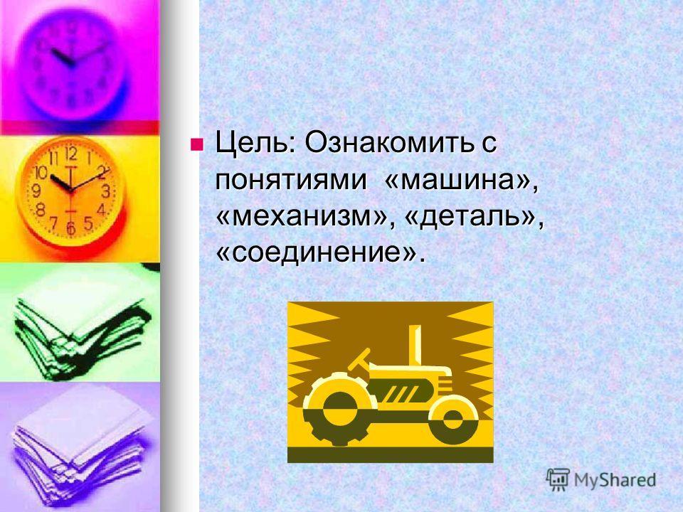 Цель: Ознакомить с понятиями «машина», «механизм», «деталь», «соединение». Цель: Ознакомить с понятиями «машина», «механизм», «деталь», «соединение».