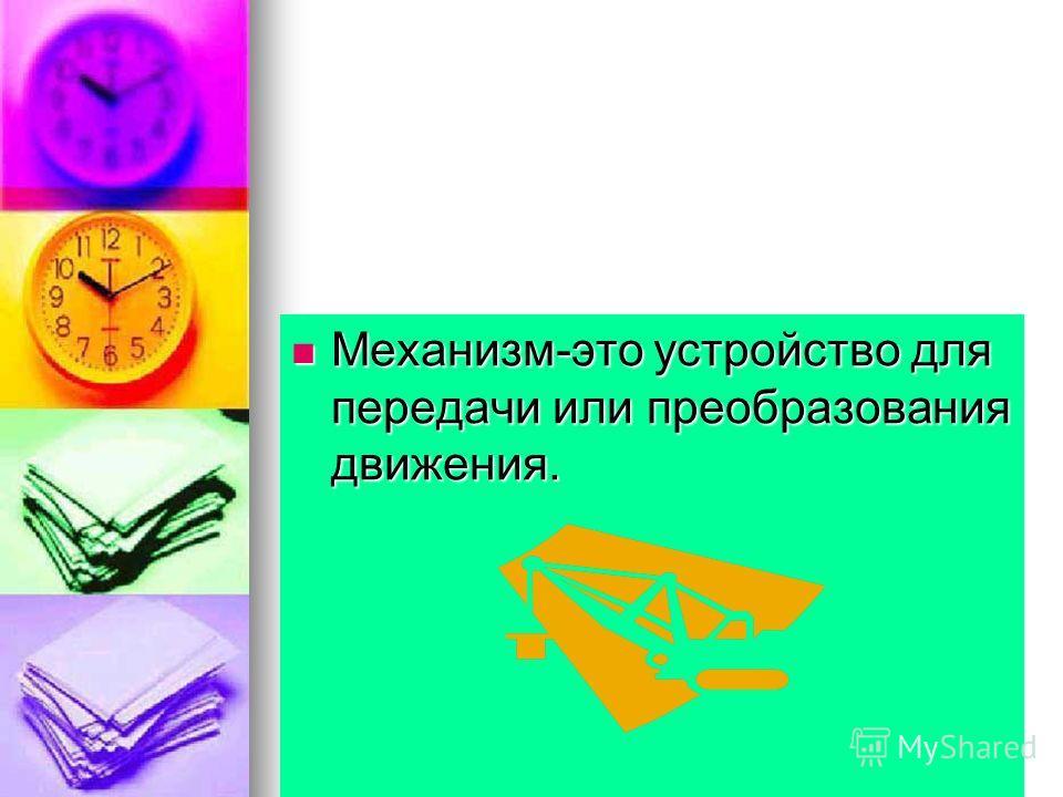 Механизм-это устройство для передачи или преобразования движения. Механизм-это устройство для передачи или преобразования движения.