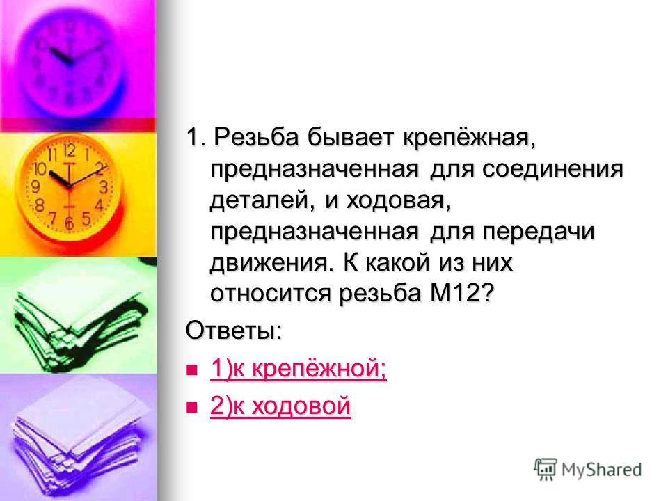 1. Резьба бывает крепёжная, предназначенная для соединения деталей, и ходовая, предназначенная для передачи движения. К какой из них относится резьба М12? Ответы: 1)к крепёжной; 1)к крепёжной; 1)к крепёжной; 1)к крепёжной; 2)к ходовой 2)к ходовой 2)к