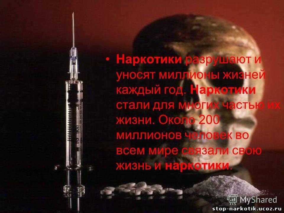 Наркотики разрушают и уносят миллионы жизней каждый год. Наркотики стали для многих частью их жизни. Около 200 миллионов человек во всем мире связали свою жизнь и наркотики.