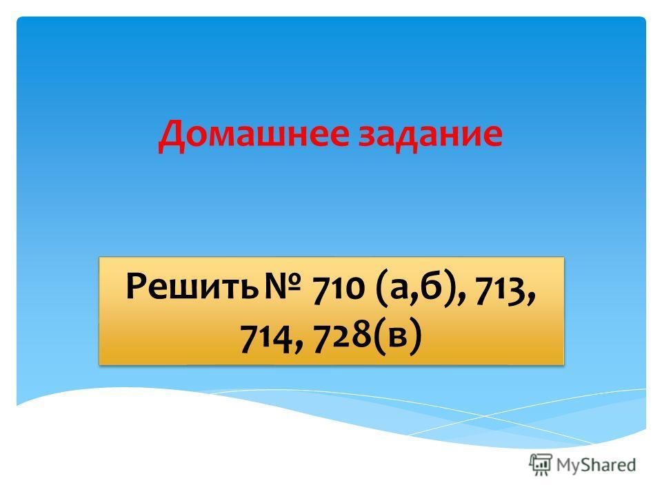 Домашнее задание Решить 710 (а,б), 713, 714, 728(в)