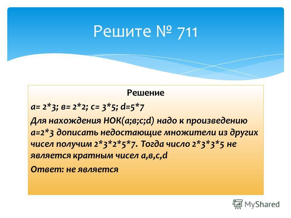 Решение а= 2*3; в= 2*2; с= 3*5; d=5*7 Для нахождения НОК(а;в;с;d) надо к произведению а=2*3 дописать недостающие множители из других чисел получим 2*3*2*5*7. Тогда число 2*3*3*5 не является кратным чисел а,в,с,d Ответ: не является Решите 711