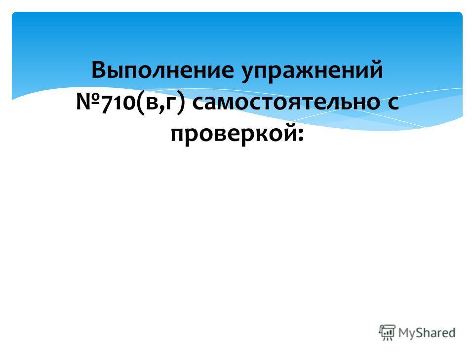 Выполнение упражнений 710(в,г) самостоятельно с проверкой: