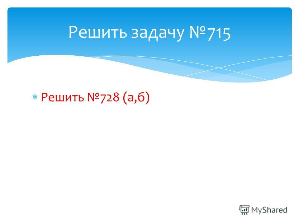 Решить 728 (а,б) Решить задачу 715