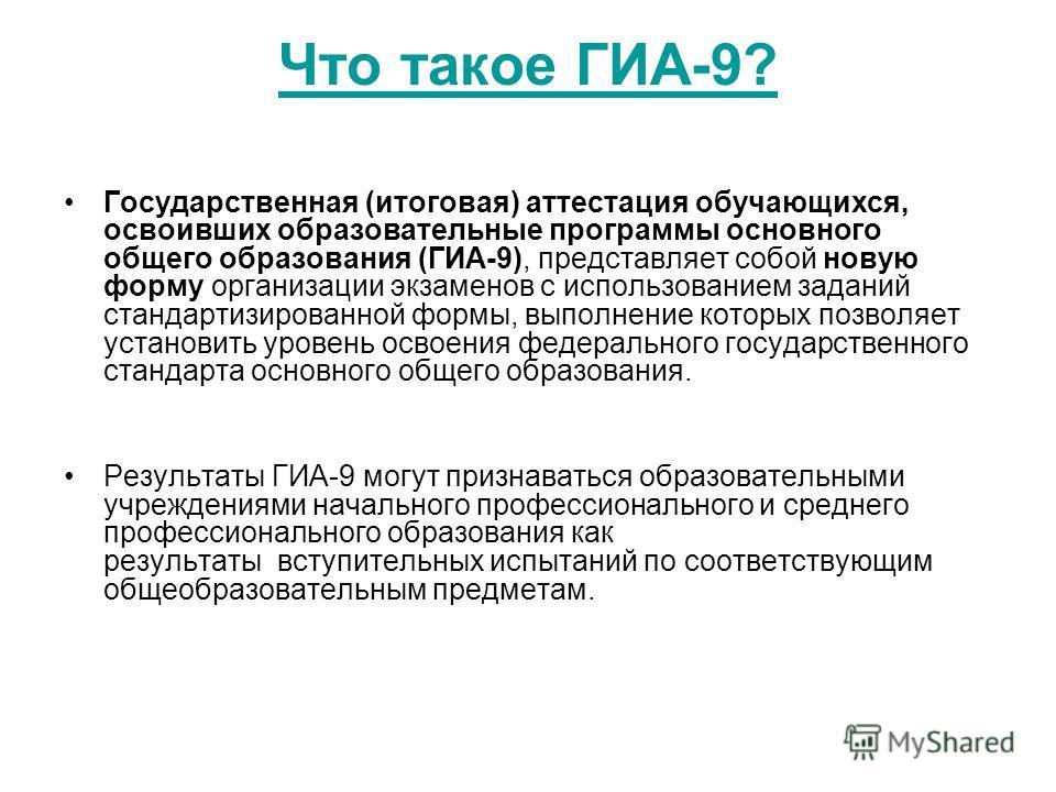 Что такое ГИА-9? Государственная (итоговая) аттестация обучающихся, освоивших образовательные программы основного общего образования (ГИА-9), представляет собой новую форму организации экзаменов с использованием заданий стандартизированной формы, вып