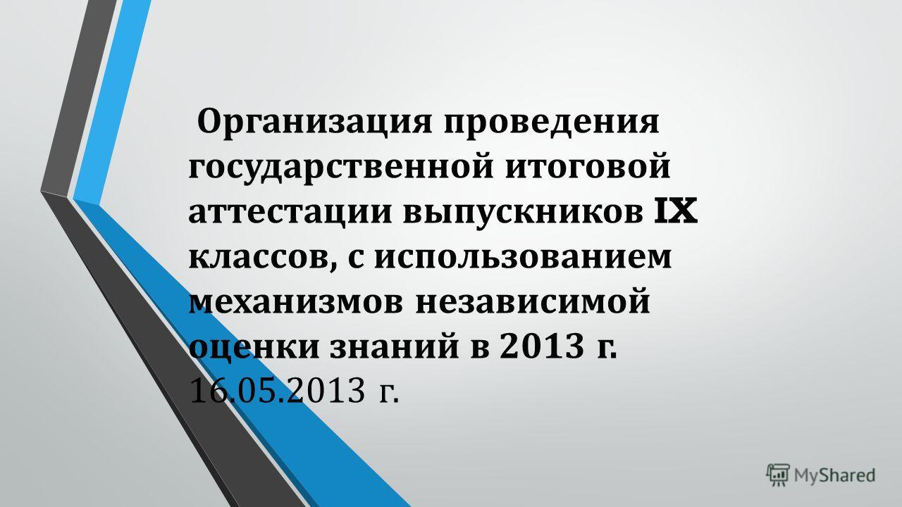 Организация проведения государственной итоговой аттестации выпускников IX классов, с использованием механизмов независимой оценки знаний в 2013 г. 16.05.2013 г.