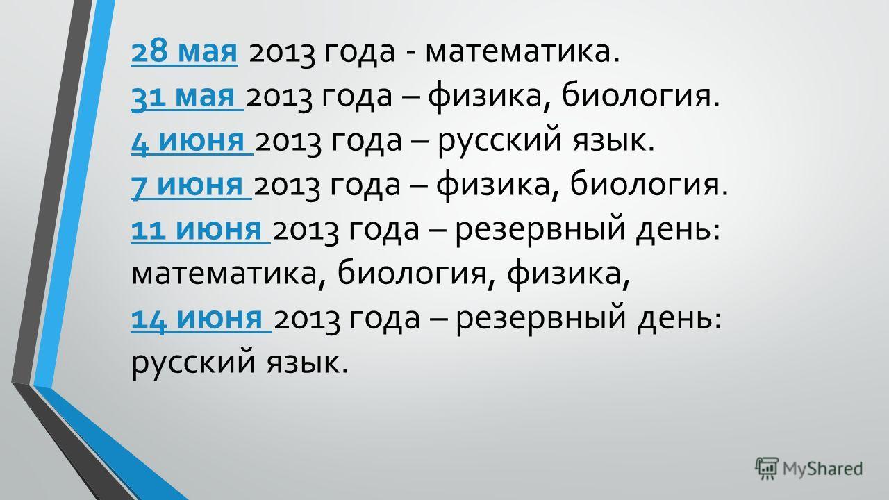 28 мая 2013 года - математика. 31 мая 2013 года – физика, биология. 4 июня 2013 года – русский язык. 7 июня 2013 года – физика, биология. 11 июня 2013 года – резервный день: математика, биология, физика, 14 июня 2013 года – резервный день: русский яз