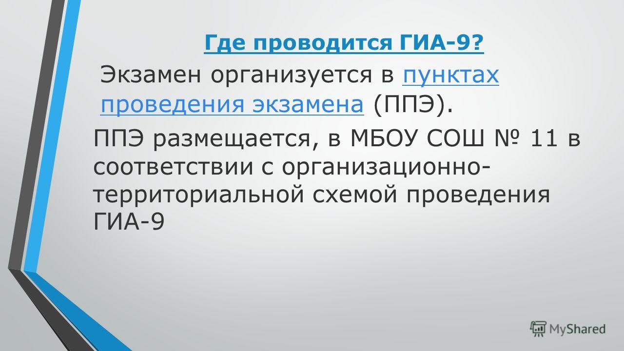 Где проводится ГИА-9? Экзамен организуется в пунктах проведения экзамена (ППЭ).пунктах проведения экзамена ППЭ размещается, в МБОУ СОШ 11 в соответствии с организационно- территориальной схемой проведения ГИА-9