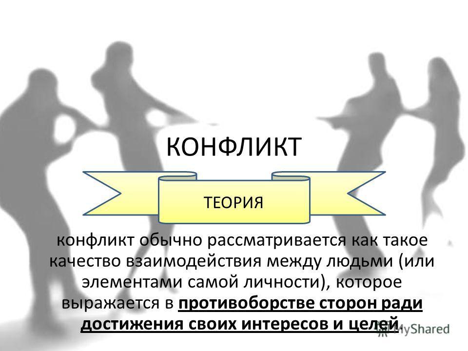 КОНФЛИКТ конфликт обычно рассматривается как такое качество взаимодействия между людьми (или элементами самой личности), которое выражается в противоборстве сторон ради достижения своих интересов и целей. ТЕОРИЯ