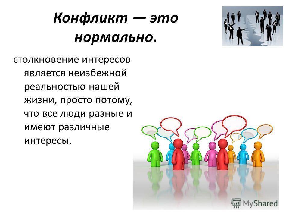 Конфликт это нормально. столкновение интересов является неизбежной реальностью нашей жизни, просто потому, что все люди разные и имеют различные интересы.