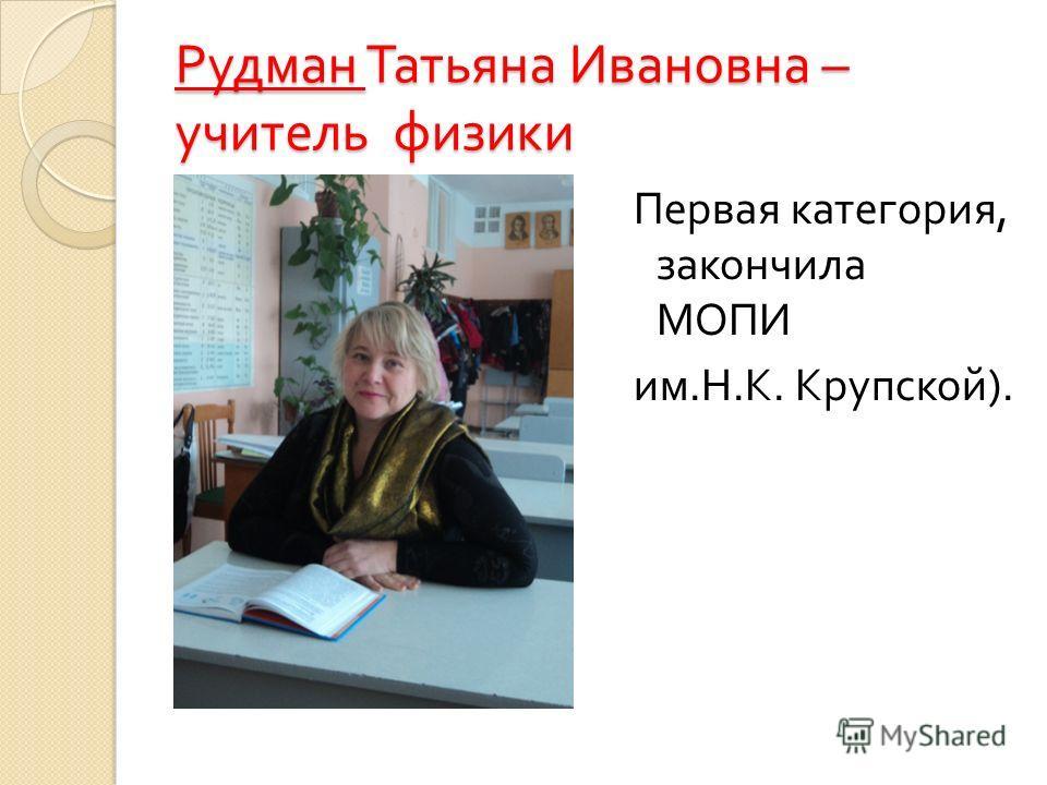 Рудман Татьяна Ивановна – учитель физики Первая категория, закончила МОПИ им. Н. К. Крупской ).