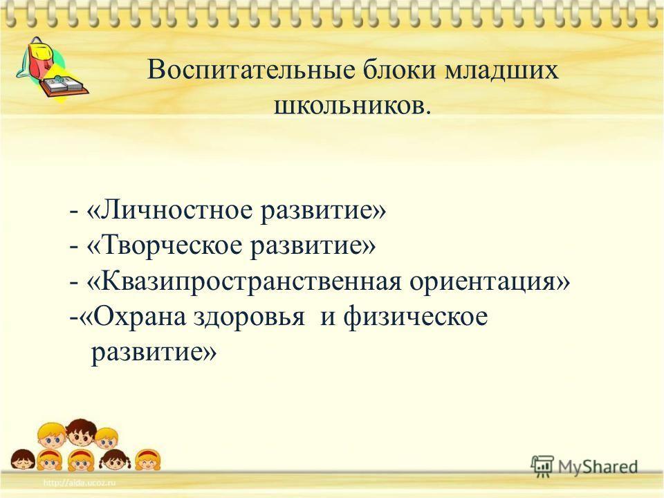 Воспитательные блоки младших школьников. - «Личностное развитие» - «Творческое развитие» - «Квазипространственная ориентация» -«Охрана здоровья и физическое развитие»