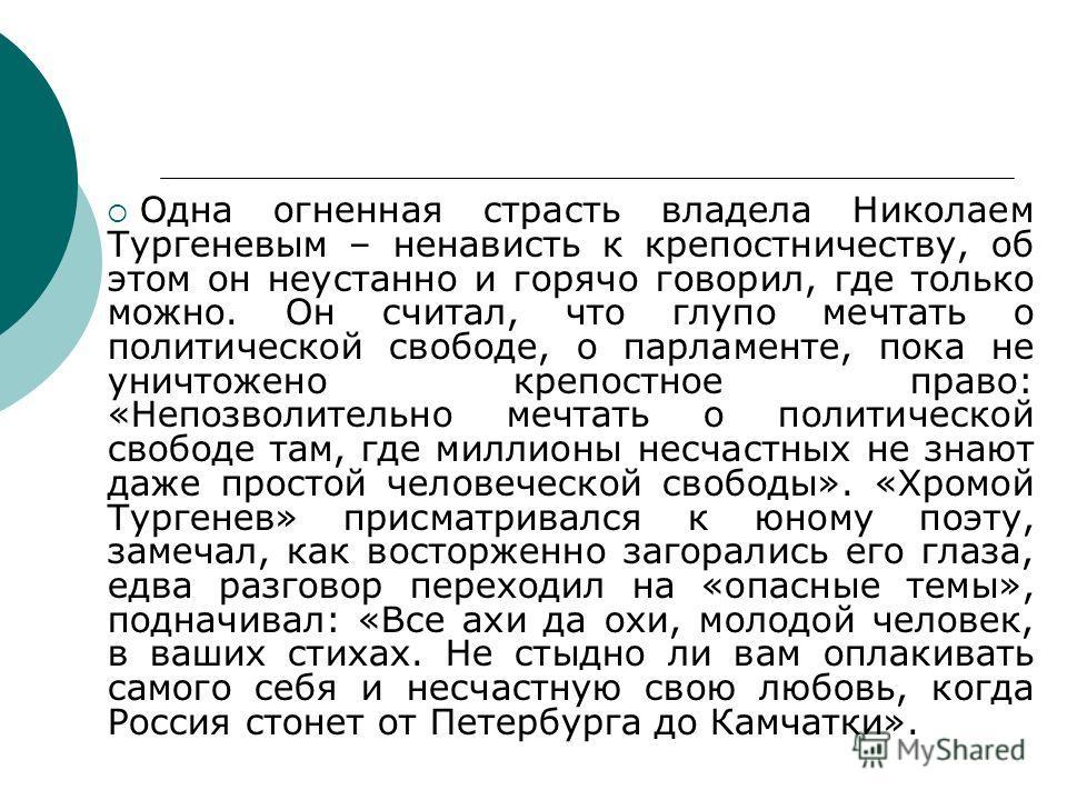 Одна огненная страсть владела Николаем Тургеневым – ненависть к крепостничеству, об этом он неустанно и горячо говорил, где только можно. Он считал, что глупо мечтать о политической свободе, о парламенте, пока не уничтожено крепостное право: «Непозво