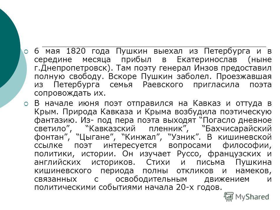 6 мая 1820 года Пушкин выехал из Петербурга и в середине месяца прибыл в Екатеринослав (ныне г.Днепропетровск). Там поэту генерал Инзов предоставил полную свободу. Вскоре Пушкин заболел. Проезжавшая из Петербурга семья Раевского пригласила поэта сопр