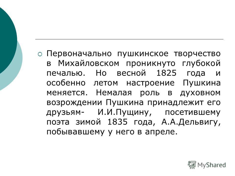 Первоначально пушкинское творчество в Михайловском проникнуто глубокой печалью. Но весной 1825 года и особенно летом настроение Пушкина меняется. Немалая роль в духовном возрождении Пушкина принадлежит его друзьям- И.И.Пущину, посетившему поэта зимой