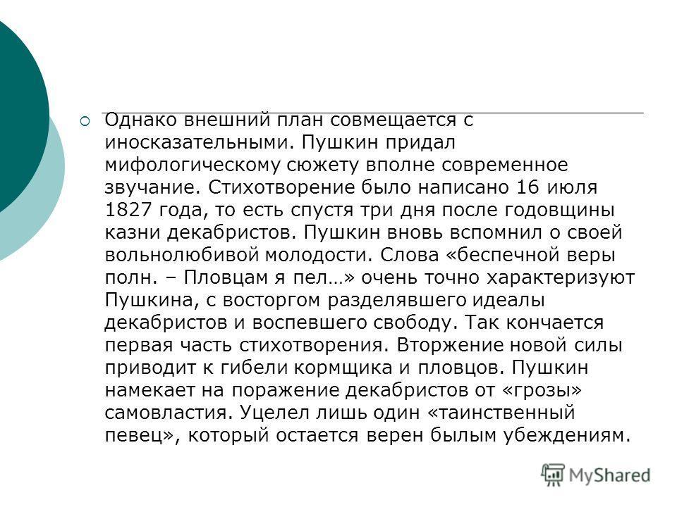 Однако внешний план совмещается с иносказательными. Пушкин придал мифологическому сюжету вполне современное звучание. Стихотворение было написано 16 июля 1827 года, то есть спустя три дня после годовщины казни декабристов. Пушкин вновь вспомнил о сво