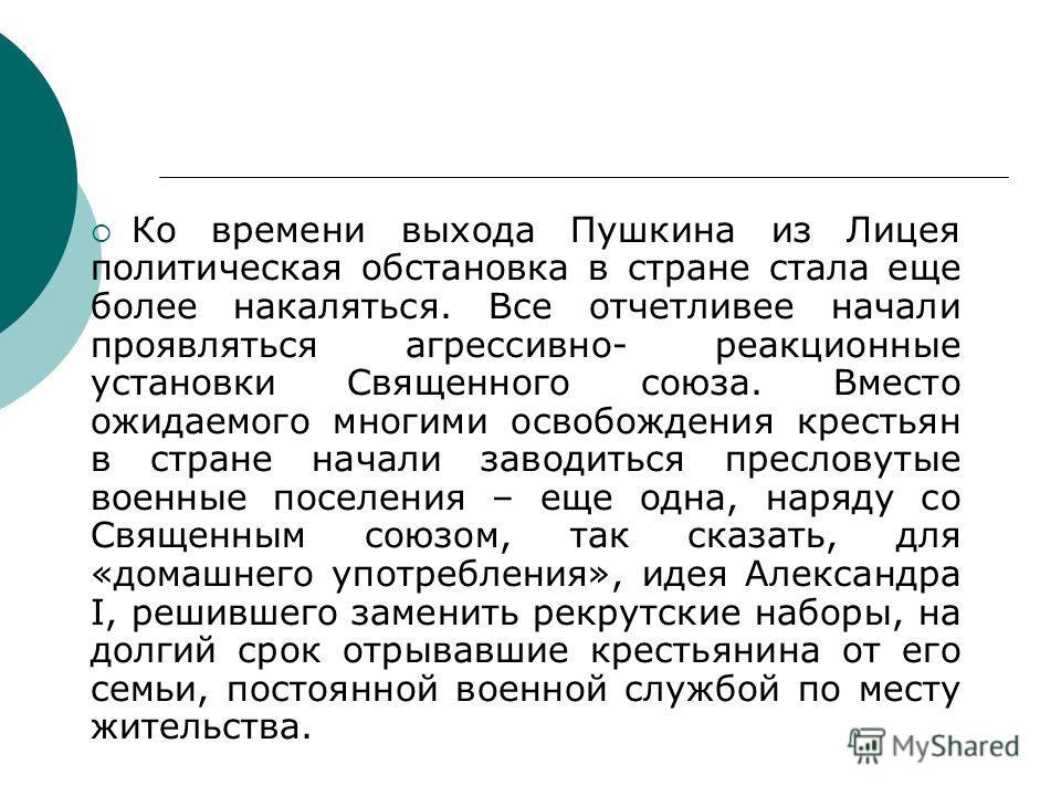 Ко времени выхода Пушкина из Лицея политическая обстановка в стране стала еще более накаляться. Все отчетливее начали проявляться агрессивно- реакционные установки Священного союза. Вместо ожидаемого многими освобождения крестьян в стране начали заво
