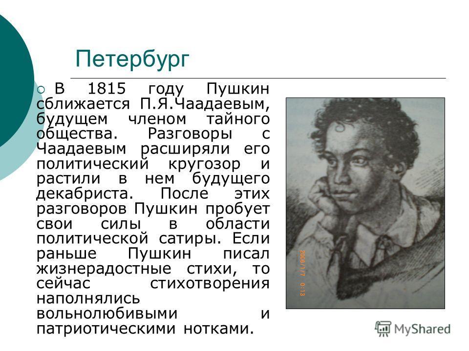 Петербург В 1815 году Пушкин сближается П.Я.Чаадаевым, будущем членом тайного общества. Разговоры с Чаадаевым расширяли его политический кругозор и растили в нем будущего декабриста. После этих разговоров Пушкин пробует свои силы в области политическ