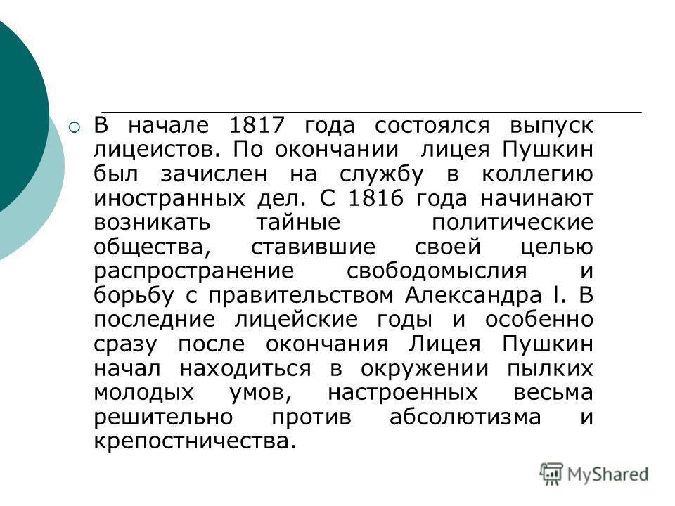 В начале 1817 года состоялся выпуск лицеистов. По окончании лицея Пушкин был зачислен на службу в коллегию иностранных дел. С 1816 года начинают возникать тайные политические общества, ставившие своей целью распространение свободомыслия и борьбу с пр