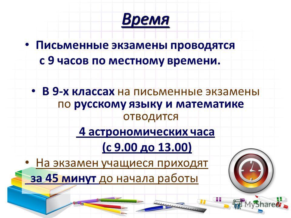 Время Письменные экзамены проводятся с 9 часов по местному времени. В 9-х классах на письменные экзамены по русскому языку и математике отводится 4 астрономических часа (с 9.00 до 13.00) На экзамен учащиеся приходят за 45 минут до начала работы