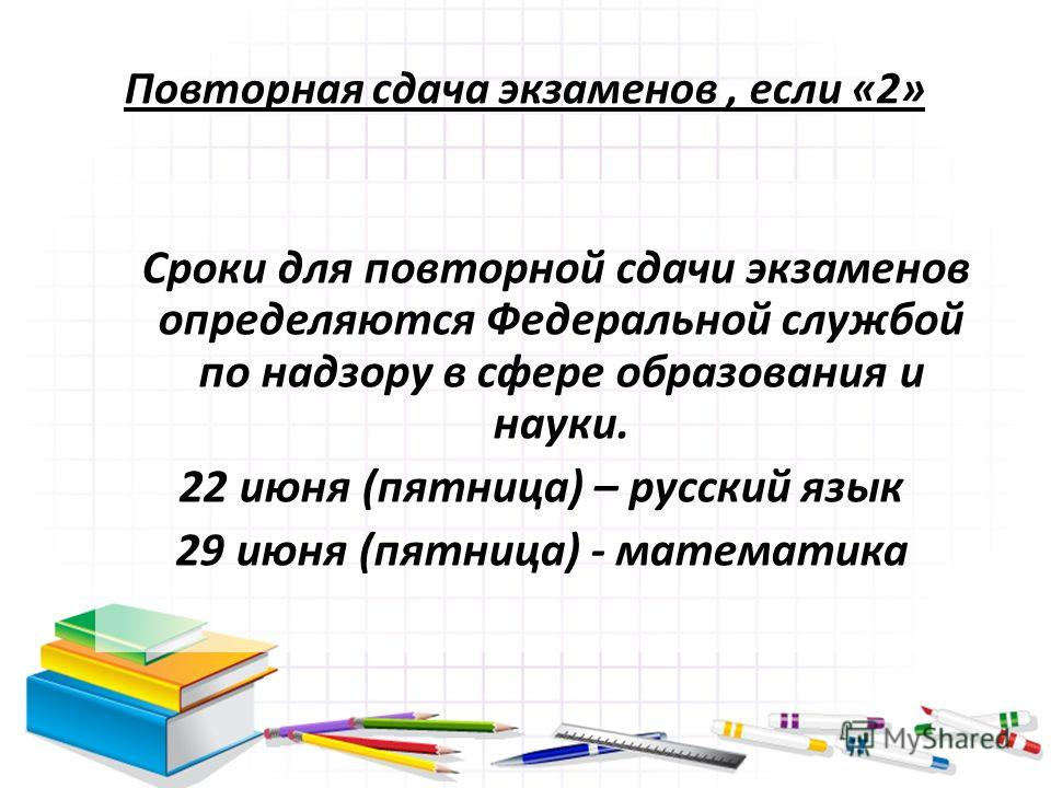 Повторная сдача экзаменов, если «2» Сроки для повторной сдачи экзаменов определяются Федеральной службой по надзору в сфере образования и науки. 22 июня (пятница) – русский язык 29 июня (пятница) - математика