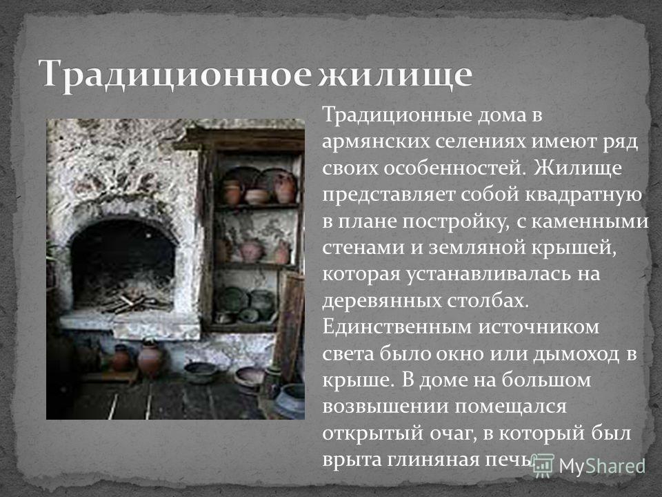 Традиционные дома в армянских селениях имеют ряд своих особенностей. Жилище представляет собой квадратную в плане постройку, с каменными стенами и земляной крышей, которая устанавливалась на деревянных столбах. Единственным источником света было окно