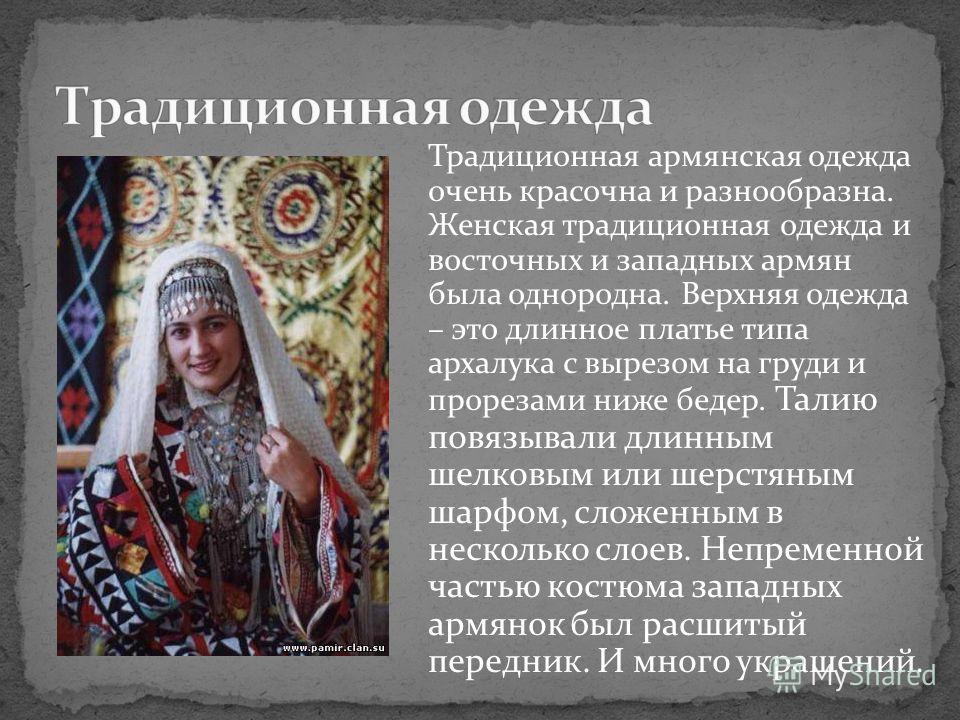 Традиционная армянская одежда очень красочна и разнообразна. Женская традиционная одежда и восточных и западных армян была однородна. Верхняя одежда – это длинное платье типа архалука с вырезом на груди и прорезами ниже бедер. Талию повязывали длинны