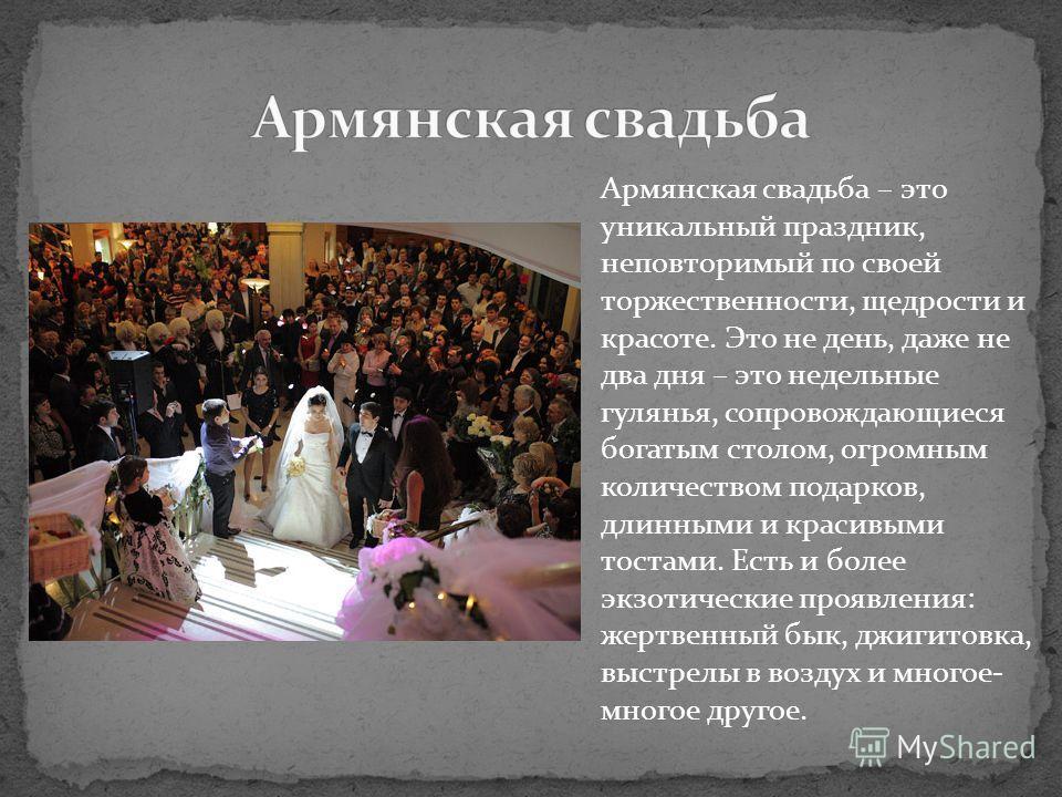 Армянская свадьба – это уникальный праздник, неповторимый по своей торжественности, щедрости и красоте. Это не день, даже не два дня – это недельные гулянья, сопровождающиеся богатым столом, огромным количеством подарков, длинными и красивыми тостами