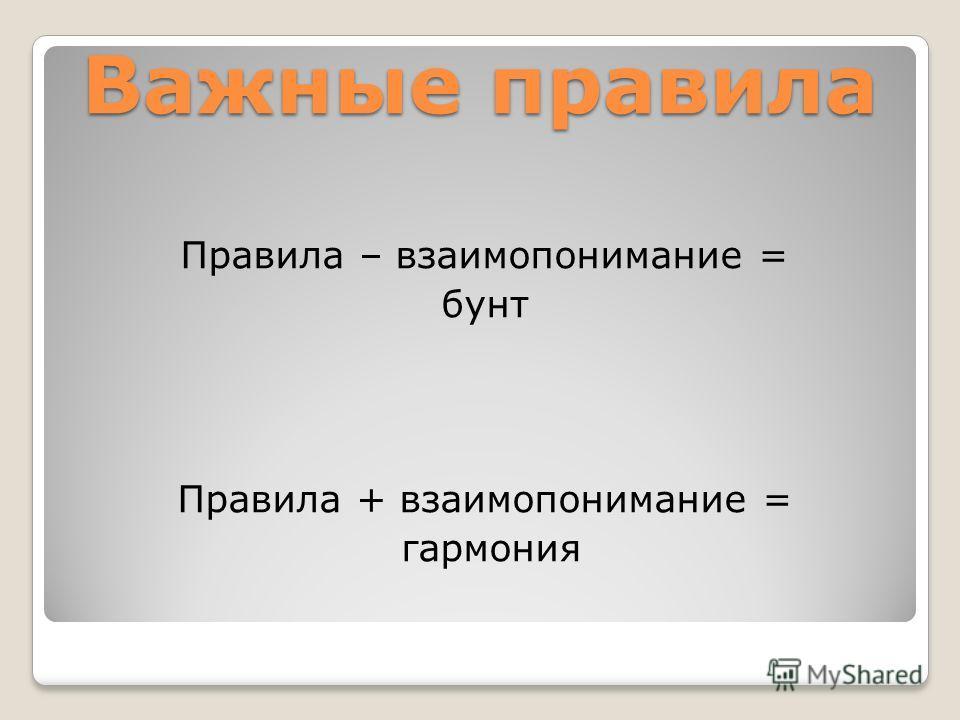 Важные правила Правила – взаимопонимание = бунт Правила + взаимопонимание = гармония