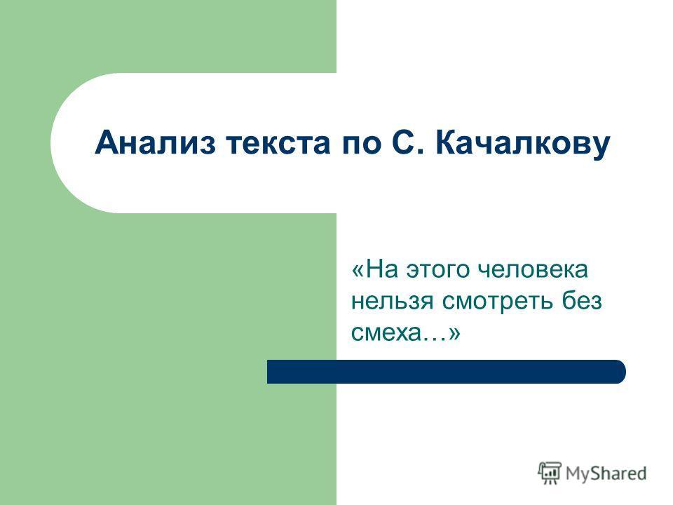 Анализ текста по С. Качалкову «На этого человека нельзя смотреть без смеха…»