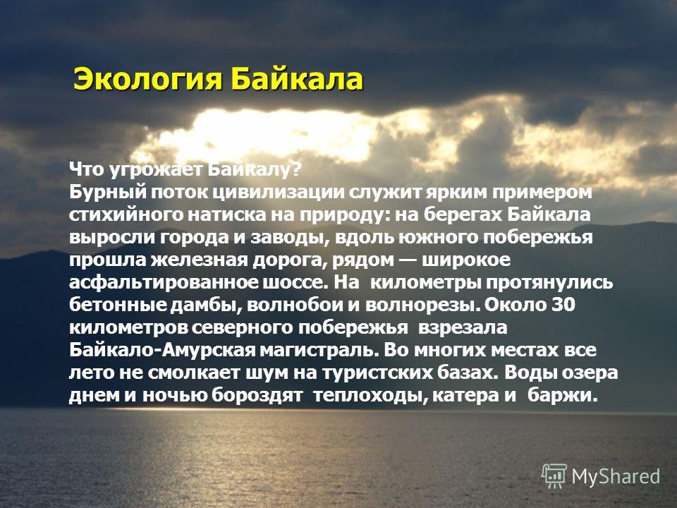 Экология Байкала Что угрожает Байкалу? Бурный поток цивилизации служит ярким примером стихийного натиска на природу: на берегах Байкала выросли города и заводы, вдоль южного побережья прошла железная дорога, рядом широкое асфальтированное шоссе. На к