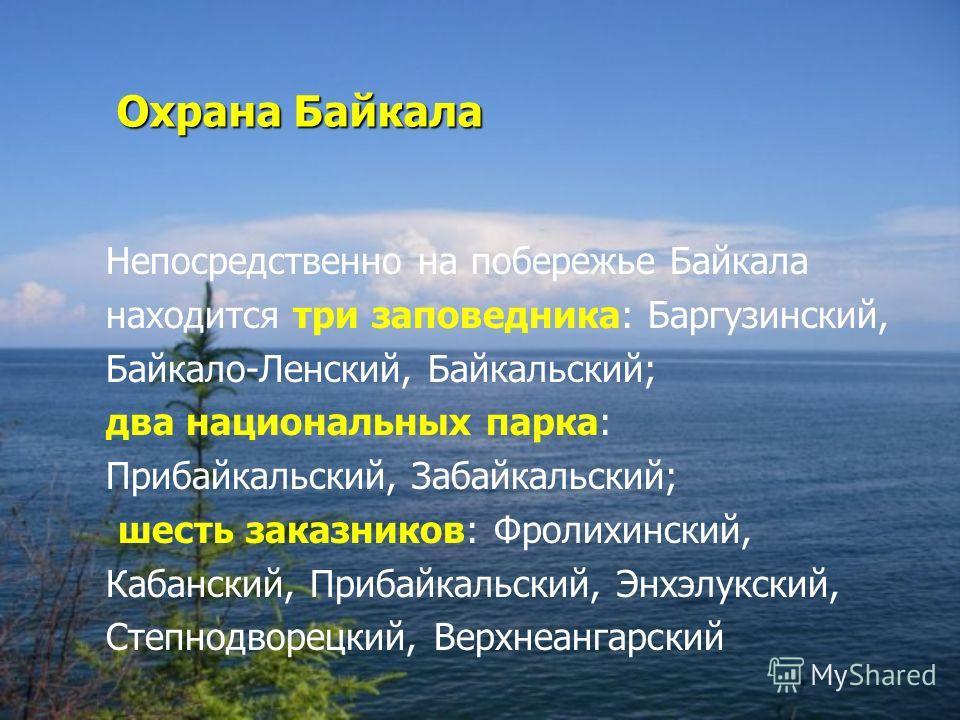 Охрана Байкала Непосредственно на побережье Байкала находится три заповедника: Баргузинский, Байкало-Ленский, Байкальский; два национальных парка: Прибайкальский, Забайкальский; шесть заказников: Фролихинский, Кабанский, Прибайкальский, Энхэлукский,