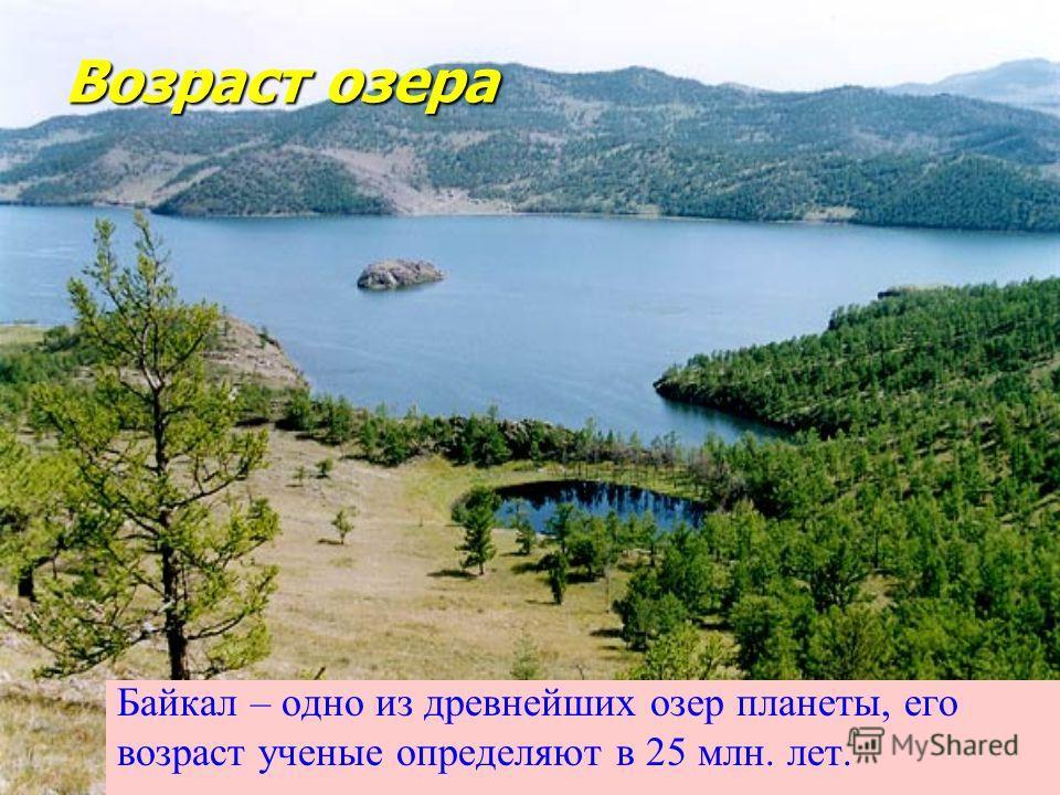Возраст озера Байкал – одно из древнейших озер планеты, его возраст ученые определяют в 25 млн. лет.