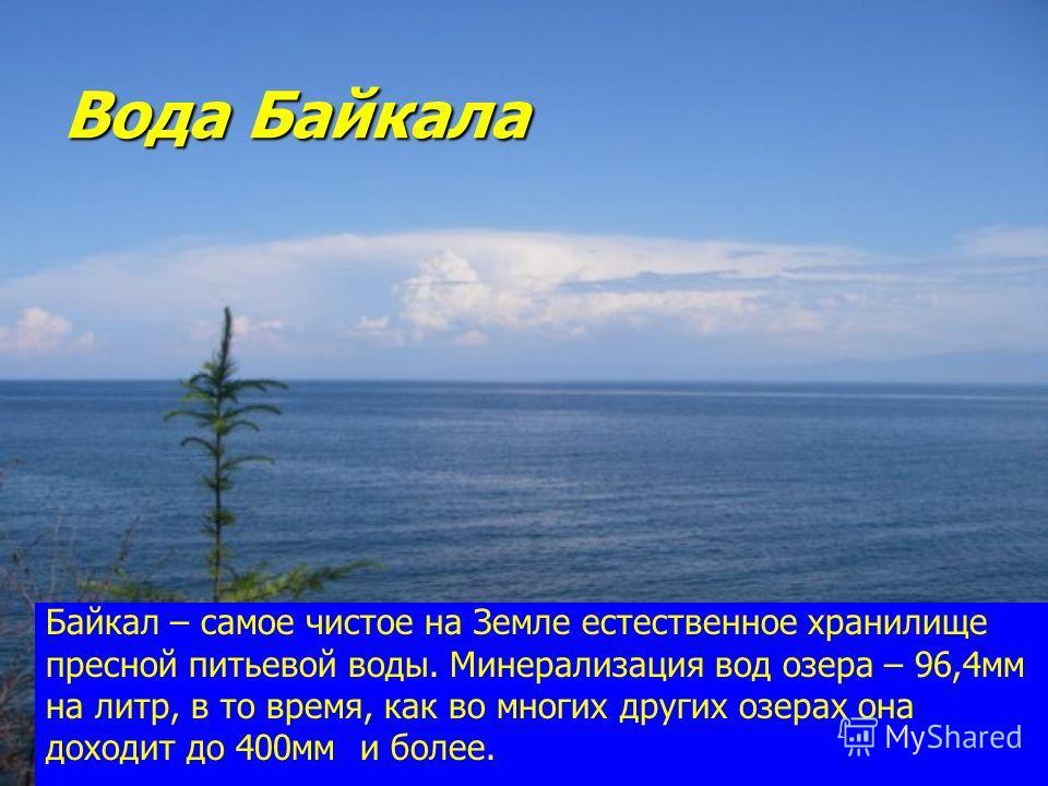 Вода Байкала Байкал – самое чистое на Земле естественное хранилище пресной питьевой воды. Минерализация вод озера – 96,4мм на литр, в то время, как во многих других озерах она доходит до 400мм и более.