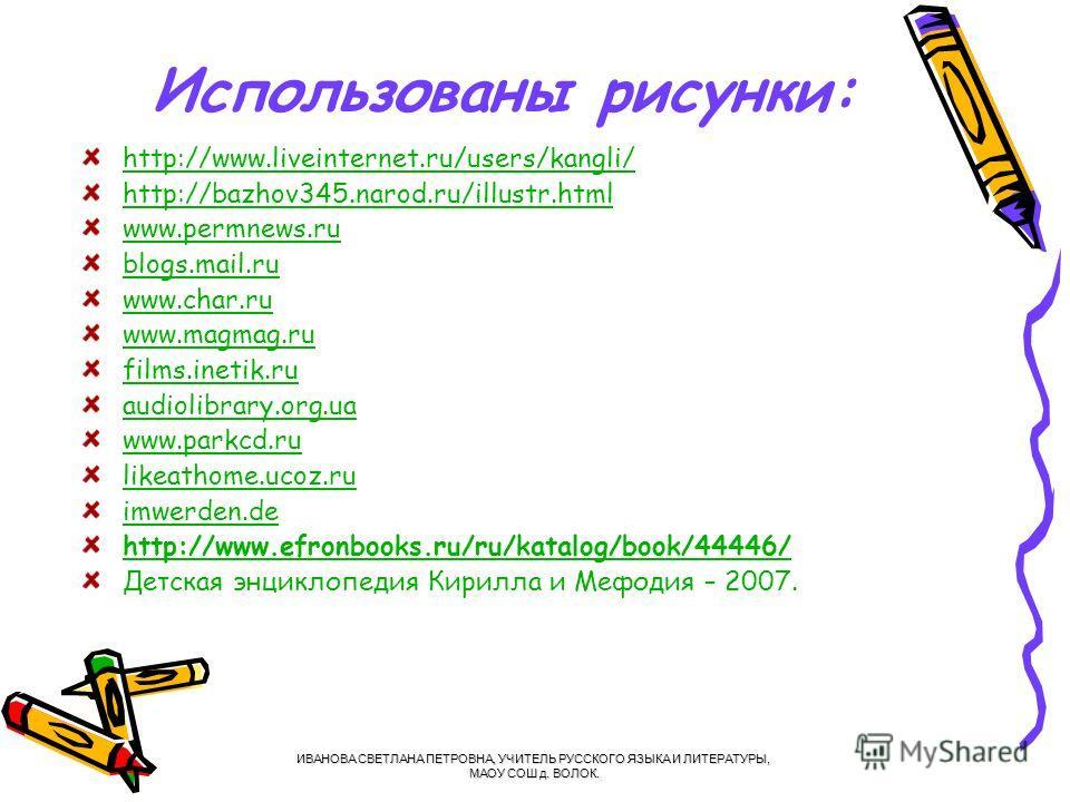 Использованы рисунки: http://www.liveinternet.ru/users/kangli/ http://bazhov345.narod.ru/illustr.html www.permnews.ru blogs.mail.ru www.char.ru www.magmag.ru films.inetik.ru audiolibrary.org.ua www.parkcd.ru likeathome.ucoz.ru imwerden.de http://www.