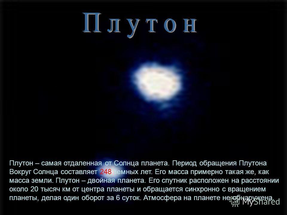Плутон – самая отдаленная от Солнца планета. Период обращения Плутона Вокруг Солнца составляет 248 земных лет. Его масса примерно такая же, как масса земли. Плутон – двойная планета. Его спутник расположен на расстоянии около 20 тысяч км от центра пл