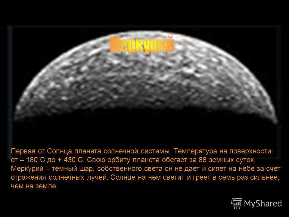 меркурий Первая от Солнца планета солнечной системы. Температура на поверхности: от – 180 С до + 430 С. Свою орбиту планета обегает за 88 земных суток. Меркурий – темный шар, собственного света он не дает и сияет на небе за счет отражения солнечных л