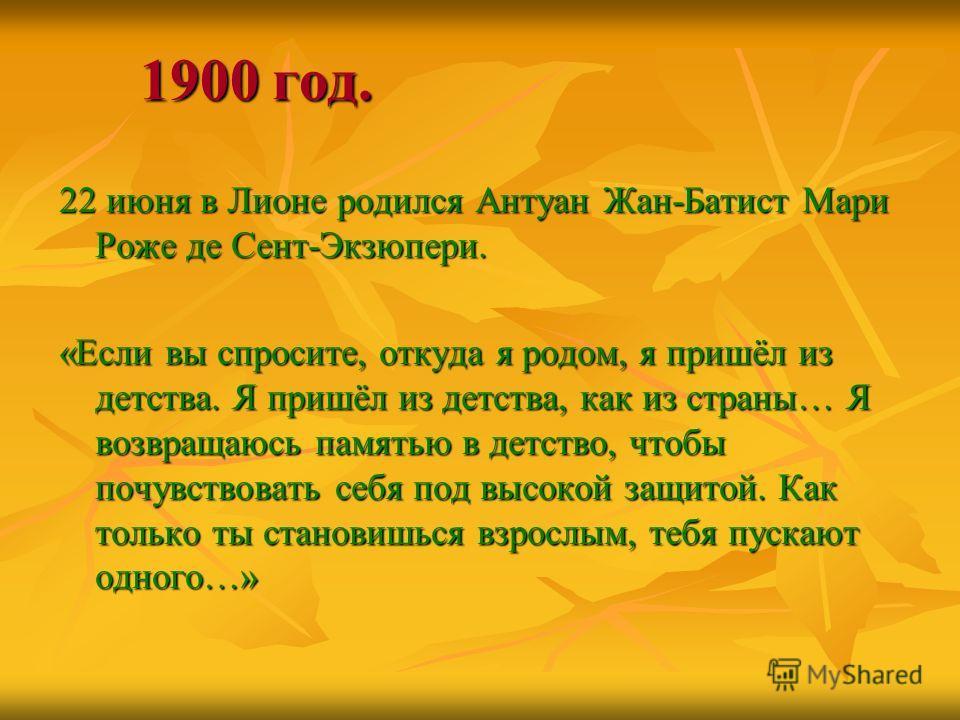 1900 год. 22 июня в Лионе родился Антуан Жан-Батист Мари Роже де Сент-Экзюпери. «Если вы спросите, откуда я родом, я пришёл из детства. Я пришёл из детства, как из страны… Я возвращаюсь памятью в детство, чтобы почувствовать себя под высокой защитой.