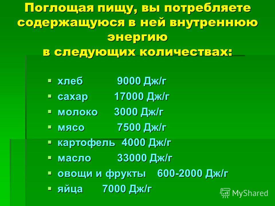 Поглощая пищу, вы потребляете содержащуюся в ней внутреннюю энергию в следующих количествах: хлеб 9000 Дж/г хлеб 9000 Дж/г сахар 17000 Дж/г сахар 17000 Дж/г молоко 3000 Дж/г молоко 3000 Дж/г мясо 7500 Дж/г мясо 7500 Дж/г картофель 4000 Дж/г картофель