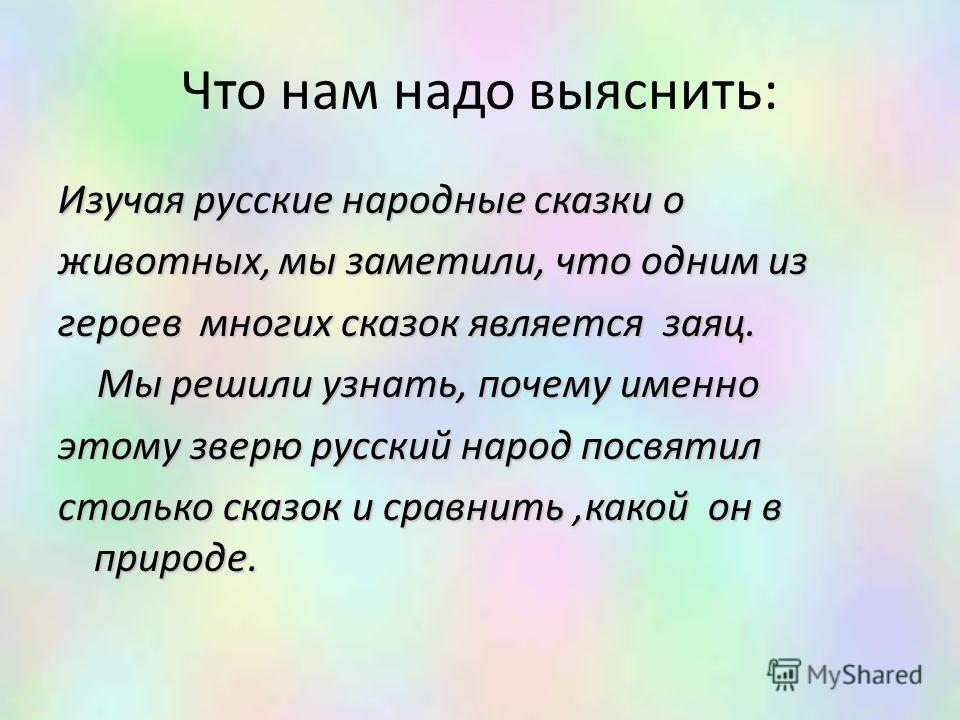 Что нам надо выяснить: Изучая русские народные сказки о животных, мы заметили, что одним из героев многих сказок является заяц. Мы решили узнать, почему именно Мы решили узнать, почему именно этому зверю русский народ посвятил столько сказок и сравни