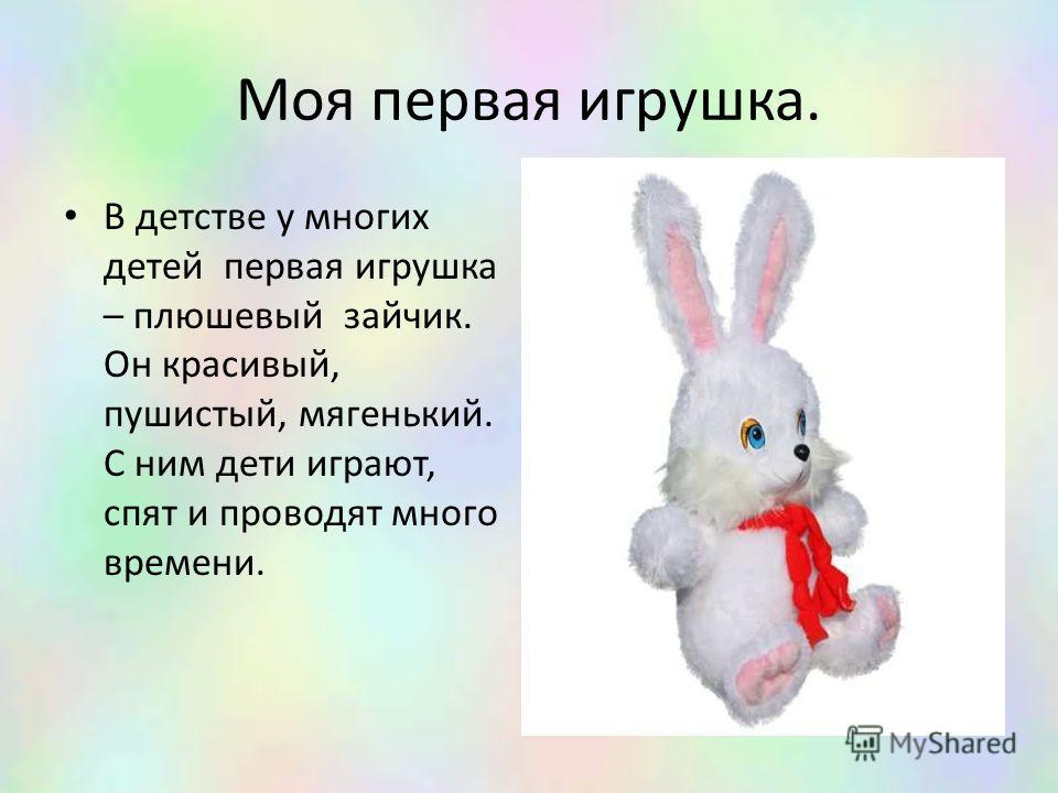 Моя первая игрушка. В детстве у многих детей первая игрушка – плюшевый зайчик. Он красивый, пушистый, мягенький. С ним дети играют, спят и проводят много времени.
