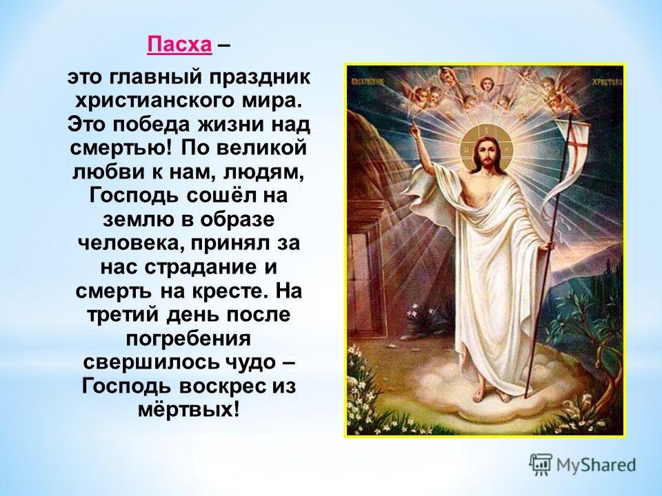 Пасха – это главный праздник христианского мира. Это победа жизни над смертью! По великой любви к нам, людям, Господь сошёл на землю в образе человека, принял за нас страдание и смерть на кресте. На третий день после погребения свершилось чудо – Госп