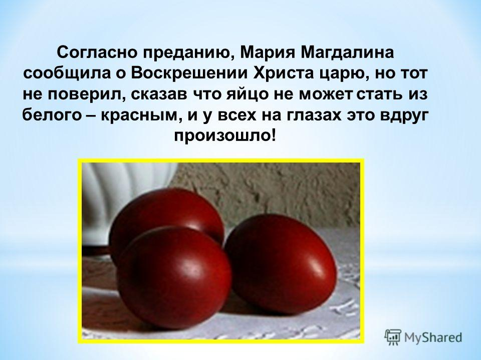 Согласно преданию, Мария Магдалина сообщила о Воскрешении Христа царю, но тот не поверил, сказав что яйцо не может стать из белого – красным, и у всех на глазах это вдруг произошло!