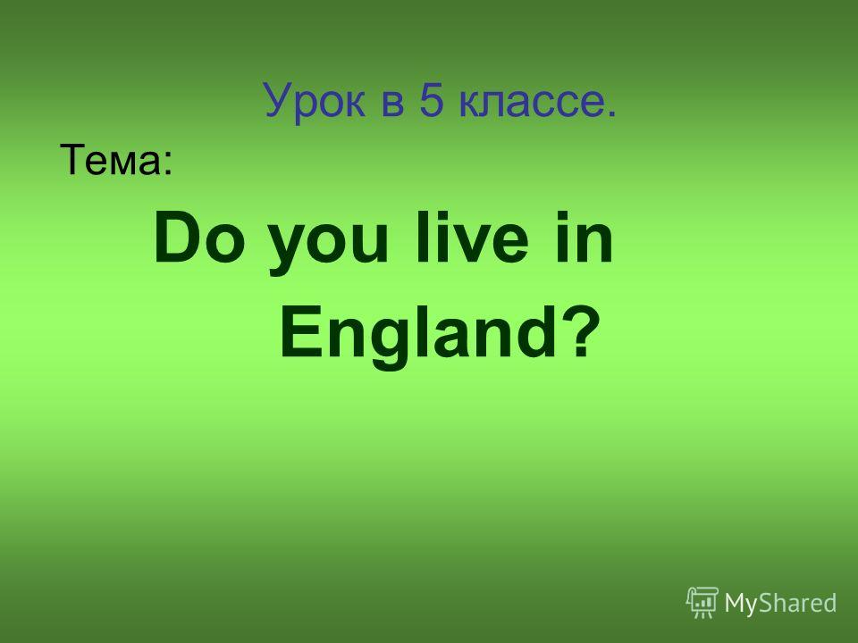 Урок в 5 классе. Тема: Do you live in England?