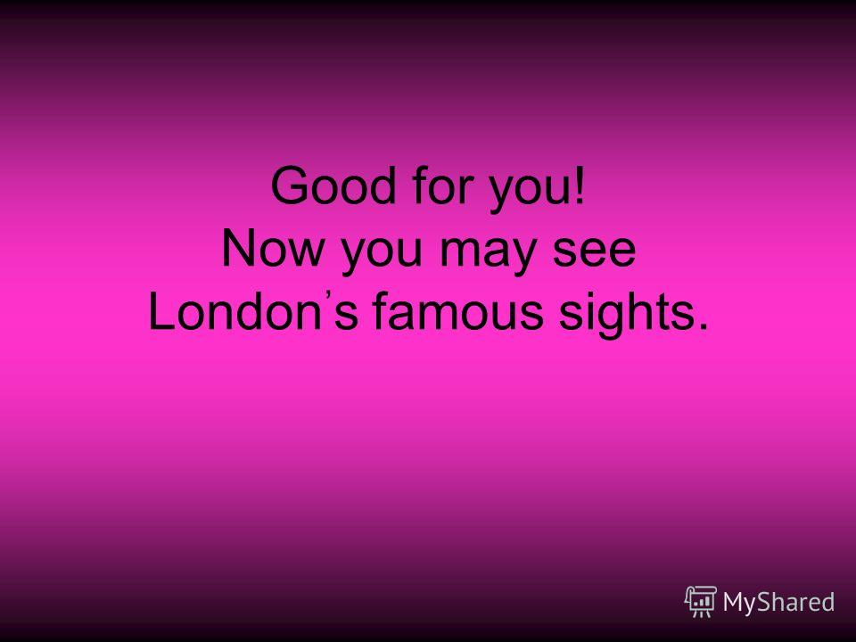 Good for you! Now you may see London, s famous sights.