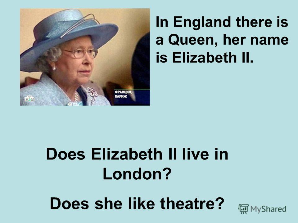 In England there is a Queen, her name is Elizabeth II. Does Elizabeth II live in London? Does she like theatre?