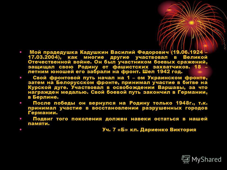 Мой прадедушка Кадушкин Василий Федорович (19.06.1924 – 17.03.2004), как многие другие участвовал в Великой Отечественной войне. Он был участником боевых сражений, защищал свою Родину от фашистских захватчиков. 18 – летним юношей его забрали на фронт