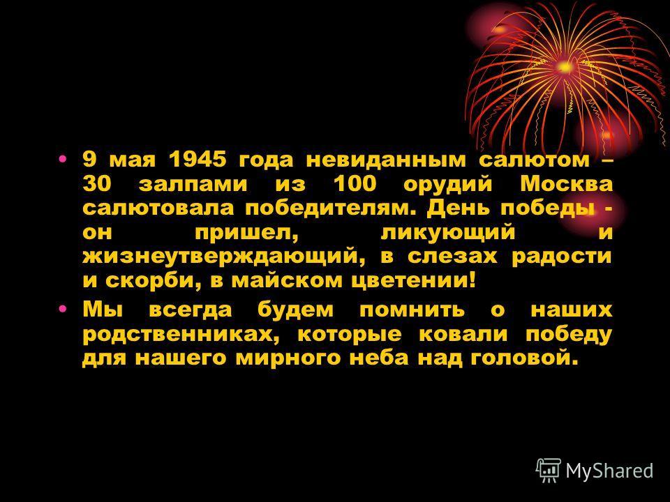 9 мая 1945 года невиданным салютом – 30 залпами из 100 орудий Москва салютовала победителям. День победы - он пришел, ликующий и жизнеутверждающий, в слезах радости и скорби, в майском цветении! Мы всегда будем помнить о наших родственниках, которые